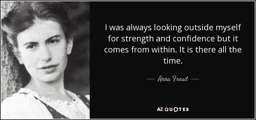 quote-i-was-always-looking-outside-myself-for-strength-and-confidence-but-it-comes-from-within-anna-freud-10-27-26